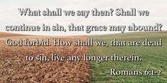 What shall we say then? Shall we continue in sin, that grace may abound? God forbid. How shall we, that are dead to sin, live any longer therein. –Romans 6:1-2
