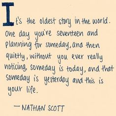 And then quietly, without you ever really noticing, someday is today, and that someday is yesterday and this is your life.