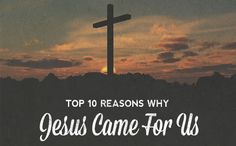 Top Ten Reasons Why Jesus Came For Us