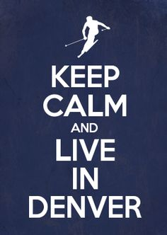 KEEP CALM AND LIVE IN DENVER