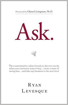 Ask : The counterintuitive online formula to discover exactly what your customers want to buy...create a mass of raving fans...and take any business to the next level, Ryan Levesque - Amazon.com