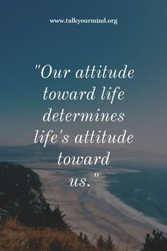 """Our attitude toward life determines life's attitude toward us."""