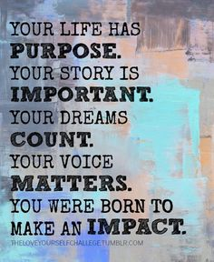 Your Life Has Purpose - Found this at 'The Love Yourself Challenge' blog. Created by Rae & Scott Smith in Dec of 2010, the challenge's focus was on self-love, self-respect and self-acceptance. To read about the creators, the challenge or to find images of inspiration, visit the link below.