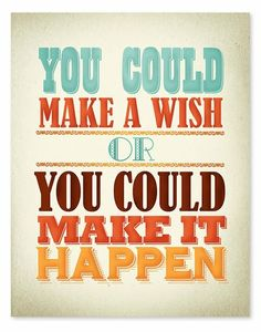 Make  a wish or make it happen... it's your choice.
