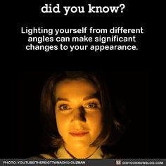 WHOA! ...Lighting yourself from different angles can make significant changes to your appearance. Source