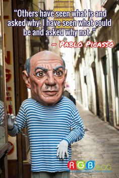 """""""Others have seen what is and asked why. I have seen what could be and asked why not. """" ~ Pablo Picasso"""