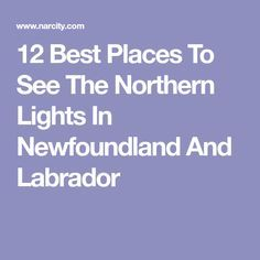 12 Best Places To See The Northern Lights In Newfoundland And Labrador Newfoundland Canada, Newfoundland And Labrador, Scotland Travel, Ireland Travel, Canada Summer, Atlantic Canada, Honeymoon Planning, See The Northern Lights, Canada Travel