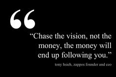 """""""Chase the vision, not the money, the money will end up following you."""""""