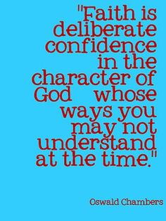 Faith is the deliberate confidence in the character of God whose ways you may not understand at the time.