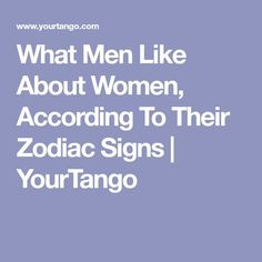 What Men Like About Women, According To Their Zodiac Signs | YourTango