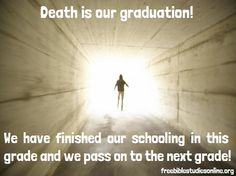 Death is our graduation