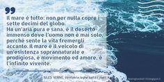 """""""Il mare è tutto: non per nulla copre i sette decimi del globo. Ha un'aria pura e sana, è il deserto immenso dove l'uomo non è mai solo, perché sente la vita fremergli accanto. Il mare è il veicolo di un'esistenza sovrannaturale e prodigiosa, è movimento ed amore, è ò'infinito vivente."""" Jules Verne, Feelings, Infinite"""