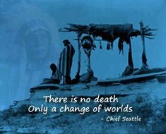 There is no death only a change of worlds~Cheif Seattle
