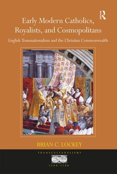 Early modern Catholics, royalists, and cosmopolitans : English transnationalism and the Christian commonwealth / Brian C. Lockey