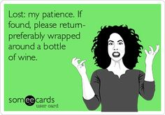 Lost: my patience. If found, please return- preferably wrapped around a bottle of wine.