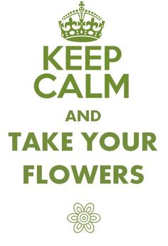 Keep calm and take your flowers