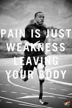 Pain is just weakness leaving your body!.