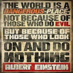 """""""The world is a dangerous place. Not because of those who do evil but because of those who look on and do nothing."""" Albert Einstein #quote #einstein #indifference"""