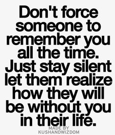 don't force someone to remember you all the time, just stay silent let them realize how they will be without you in their life