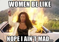 Uh huh! I ain't mad.