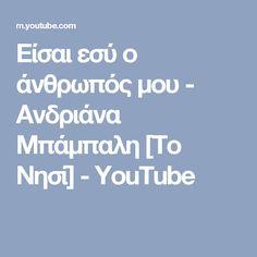 Είσαι εσύ ο άνθρωπός μου - Ανδριάνα Μπάμπαλη [Το Νησί] - YouTube