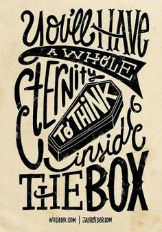 50 Typography Design Inspiration  This message makes me think about the future, it makes you think to think outside the box. The font is interesting and also the coffin in the middle gets the message across.