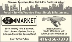 City Fish Market (437-370-0423) - Display Ad - Proudly Serving Toronto's Finest Hotels & Restaurants Discover Toronto's Best Catch For Quality & Value! 2929 Dufferin St (South Of Yorkdale Mall) www.cityfishmarket.ca 416-256-7373 Sushi Quality Tuna & Salmon, Live Lobsters, Oysters, Shrimp, Octopus, Fresh Sea Bass & More! Open To The Public