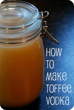 How to make Toffee Vodka. I'm SO doing this.
