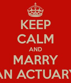 KEEP CALM AND MARRY AN ACTUARY