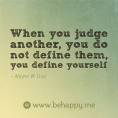 When you judge another, you do not define them, you define yourself