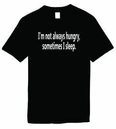 Mens Funny T-Shirt (IM NOT ALWAYS HUNGRY, SOMETIMES I SLEEP) Unisex Mens Shirt