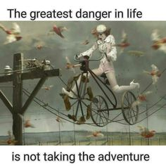The greatest danger is not taking the adventure