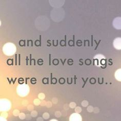 Love quotes - Valentine's Day - And suddenly all the love songs were about you. Quotes To Live By, Me Quotes, Qoutes, Madly In Love Quotes, Unexpected Love Quotes, Love Song Quotes, Remember Quotes, Breakup Quotes, Cute Love Quotes