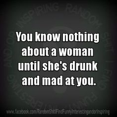 """you know nothing about a woman until shes drunk and mad at you"" lol absolutely"