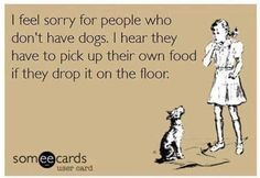 I feel sorry for people who don't have dogs. I hear they have to pick up their own food if they drop it on the floor. ;)
