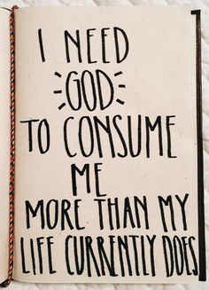 I need God to consume me more than my life currently does. Remove what isn't of you Lord. I'm faithful in your greatness Beautiful Words, Cool Words, Wise Words, Quotes To Live By, Me Quotes, Exist Quotes, Qoutes, I Need God, Soli Deo Gloria