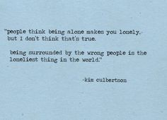 """""""People think being alone makes you lonely, but I don't think that's true.  Being surrounded by the wrong people is the loneliest thing in the world"""" - Kim Culbertson"""