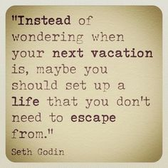 Instead of wondering when your next vacation is, maybe you should set up a life that you don't need to escape from.