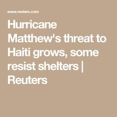 Hurricane Matthew's threat to Haiti grows, some resist shelters | Reuters