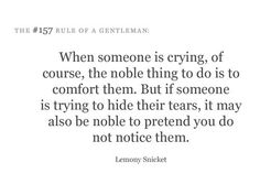 ". ""When someone is crying, of course, the noble thing to do is to comfort them. But if someone is trying to hide their tears, it may also be noble to pretend you do not notice them."" —A Series of Unfortunate Events by Lemony Snicket - Google Search"