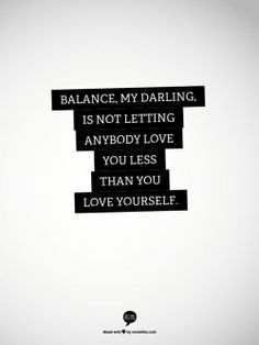 """Balance, my darling, is not letting anybody love you less than you love yourself."""