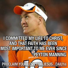 Peyton Manning I love him for this and he inadvertently got me to commit my life to Christ.