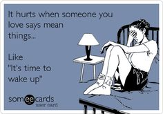 Funny Confession Ecard: It hurts when someone you love says mean things... Like 'It's time to wake up'.