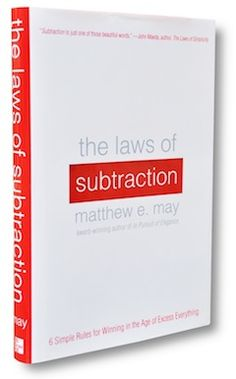 """Laws of Subtraction by Mathew E. May - Matthew May describes subtraction as:  """"… the art of removing anything excessive, confusing, wasteful, unnatural, hazardous, hard to use, or ugly… and the discipline to refrain from adding it in the first place."""""""