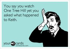 You so do NOT watch OTH!
