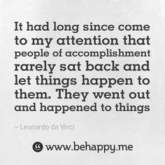 It had long since come to my attention that people of accomplishment rarely sat back and let things happen to them. They went out and happened to things