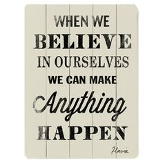 When we believe in ourselves we can make anything happen.