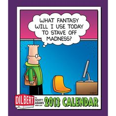 The Dilbert 2013 Weekly Planner Calendar lets fans go one step further and virtually share office space with Dilbert, Wally, Asok, Alice, and the Boss. It's funnier. And a lot less crowded. Clear a space on your desk for the practical Dilbert 2013 Weekly Planner Calendar that has a full-color Sunday Dilbert cartoon on each weekly spread.   $13.99  http://calendars.com/Cartoons-and-Comics/Dilbert-2013-Softcover-Engagement-Calendar/prod201300000399/?categoryId=cat00046=cat00046#