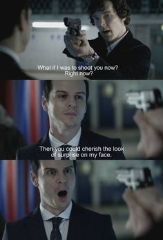Sherlock & Moriarty. If Sherlock was actually going to shoot Moriarty, he should aim for his mouth.