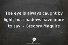 The eye is always caught by light, but shadows have more to say. -Gregory Maguire